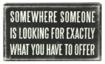 Someone somewhere is looking for exactly what you have to offer.